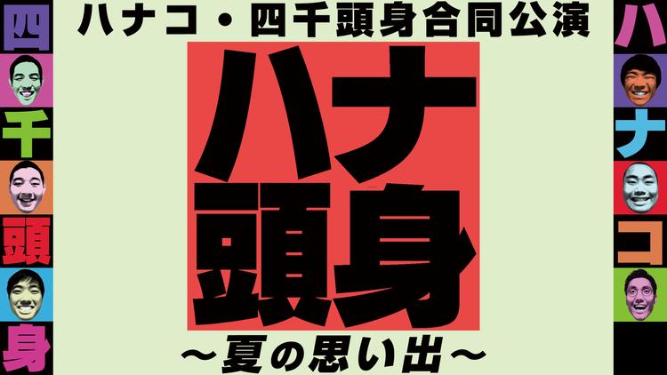 ハナコ・四千頭身合同公演「ハナ頭身 -夏の思い出-」