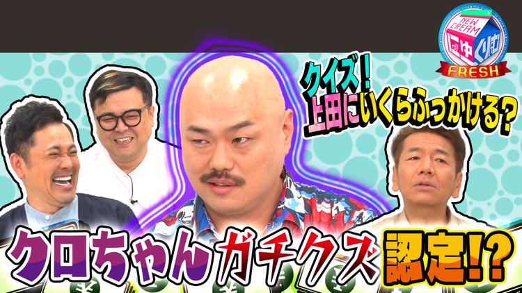 にゅーくりぃむFRESH クロちゃんは上田にいくらふっかける?隠し撮りで本音が…(2021/07/06放送分)