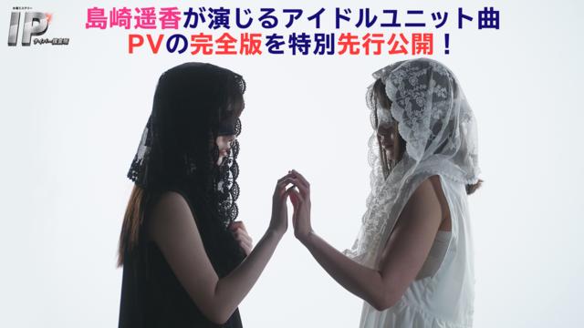 IP~サイバー捜査班 島崎遥香演じる匿名アイドルユニットPV完全版・特別先行公開!