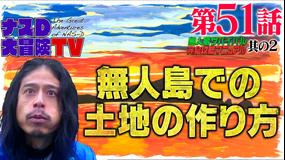 ナスD大冒険TV 【vol.51】ナスDの無人島サバイバル完全攻略マニュアル(2021/07/09放送分)