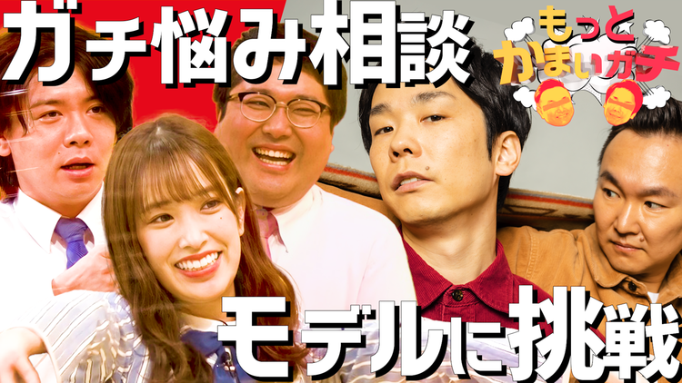 もっとかまいガチ 現役アイドル&M-1ファイナリスト!ガチ悩み相談/かまいたちがモデルに挑戦?!