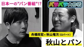 """バラバラ大作戦「秋山とパン」 ロバート 秋山が日本一の""""パン番組""""を目指す!?手ごたえたっぷりの秋山に対し、ディレクターは…。"""